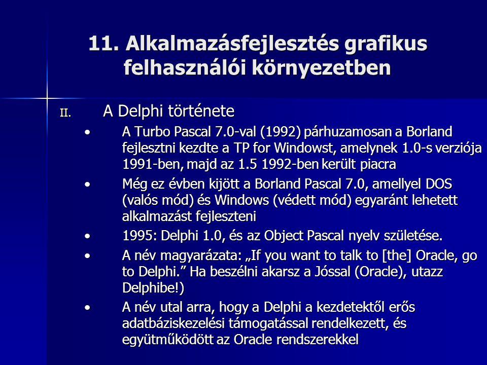 11. Alkalmazásfejlesztés grafikus felhasználói környezetben II. A Delphi története •A Turbo Pascal 7.0-val (1992) párhuzamosan a Borland fejlesztni ke