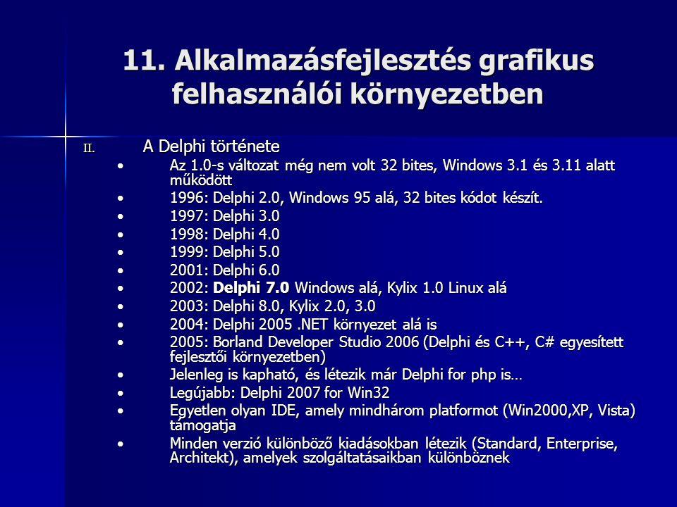 11. Alkalmazásfejlesztés grafikus felhasználói környezetben II. A Delphi története •Az 1.0-s változat még nem volt 32 bites, Windows 3.1 és 3.11 alatt