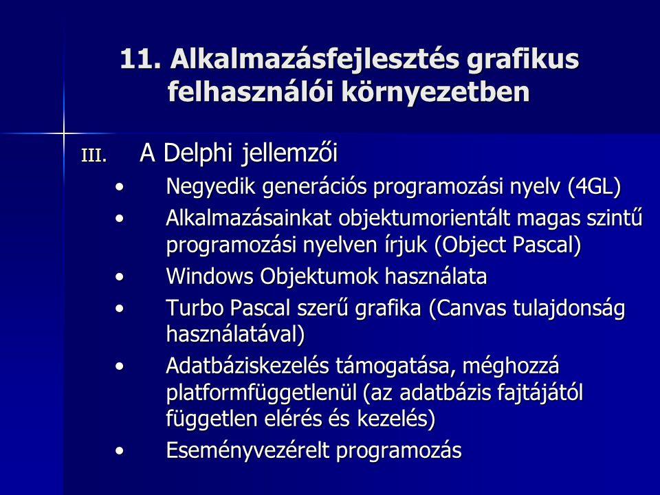 11. Alkalmazásfejlesztés grafikus felhasználói környezetben III. A Delphi jellemzői •Negyedik generációs programozási nyelv (4GL) •Alkalmazásainkat ob