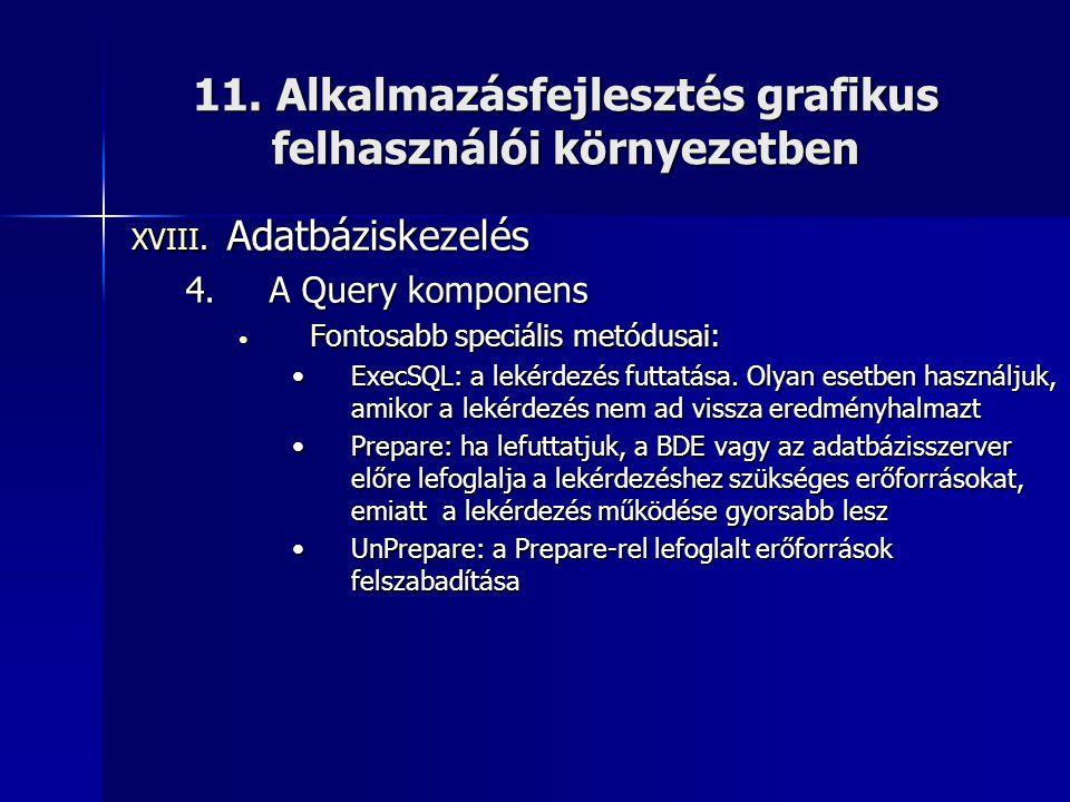 11. Alkalmazásfejlesztés grafikus felhasználói környezetben XVIII. Adatbáziskezelés 4.A Query komponens • Fontosabb speciális metódusai: •ExecSQL: a l