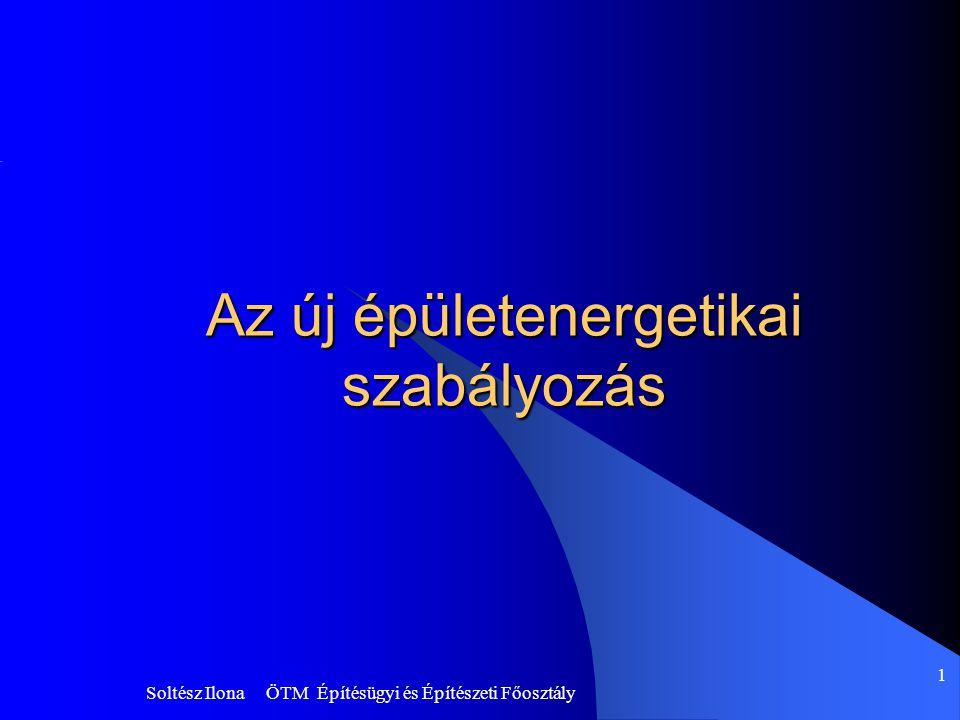 Soltész Ilona ÖTM Építésügyi és Építészeti Főosztály 1 Az új épületenergetikai szabályozás
