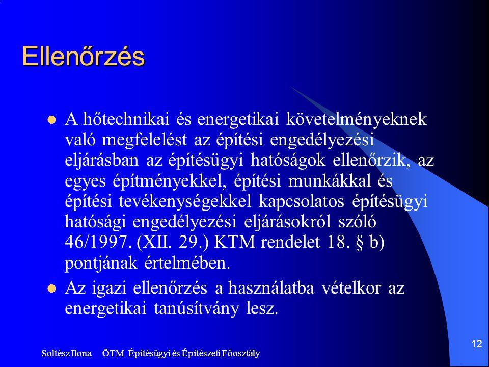 Soltész Ilona ÖTM Építésügyi és Építészeti Főosztály 12 Ellenőrzés  A hőtechnikai és energetikai követelményeknek való megfelelést az építési engedélyezési eljárásban az építésügyi hatóságok ellenőrzik, az egyes építményekkel, építési munkákkal és építési tevékenységekkel kapcsolatos építésügyi hatósági engedélyezési eljárásokról szóló 46/1997.
