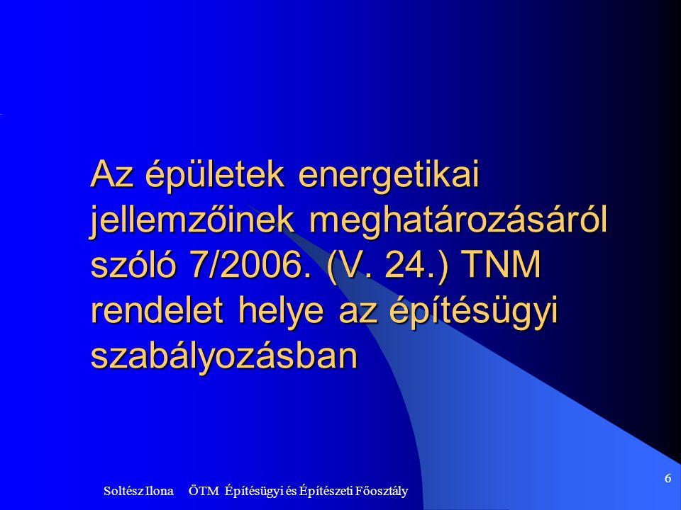 Soltész Ilona ÖTM Építésügyi és Építészeti Főosztály 6 Az épületek energetikai jellemzőinek meghatározásáról szóló 7/2006. (V. 24.) TNM rendelet helye