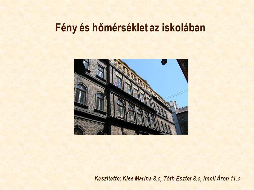 Fény és hőmérséklet az iskolában Készítette: Kiss Marina 8.c, Tóth Eszter 8.c, Imeli Áron 11.c