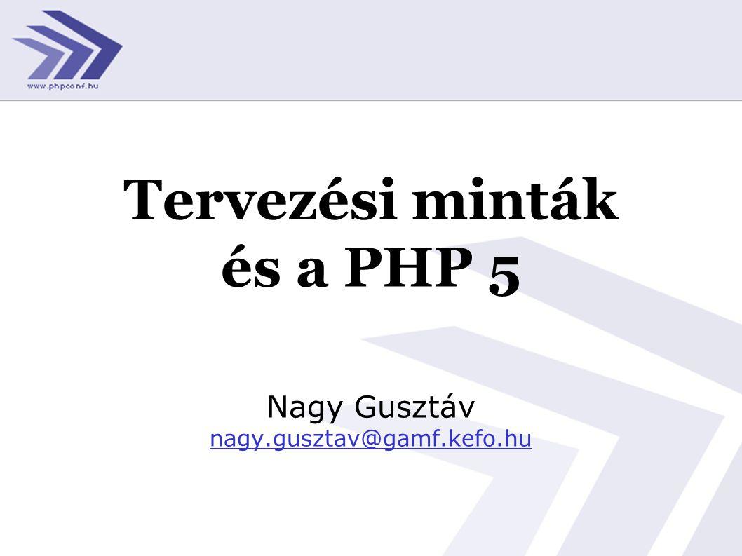 Tervezési minták és a PHP 5 Nagy Gusztáv nagy.gusztav@gamf.kefo.hu