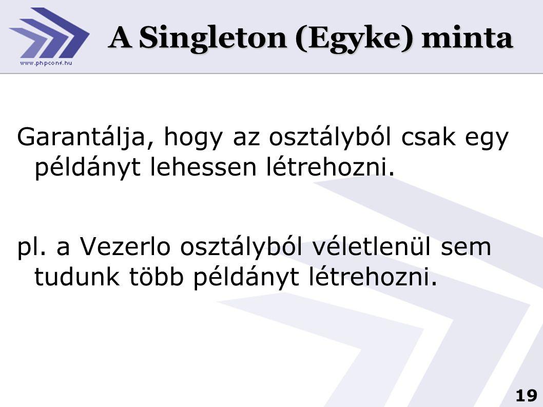19 A Singleton (Egyke) minta Garantálja, hogy az osztályból csak egy példányt lehessen létrehozni. pl. a Vezerlo osztályból véletlenül sem tudunk több