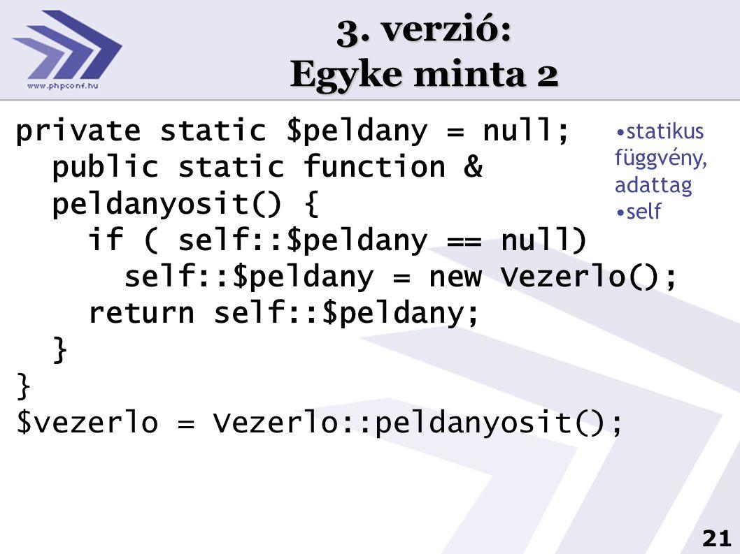 21 3. verzió: Egyke minta 2 private static $peldany = null; public static function & peldanyosit() { if ( self::$peldany == null) self::$peldany = new