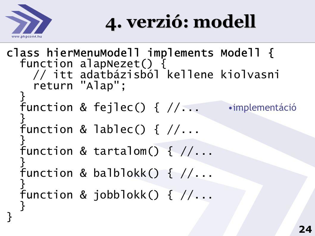 24 4. verzió: modell class hierMenuModell implements Modell { function alapNezet() { // itt adatbázisból kellene kiolvasni return