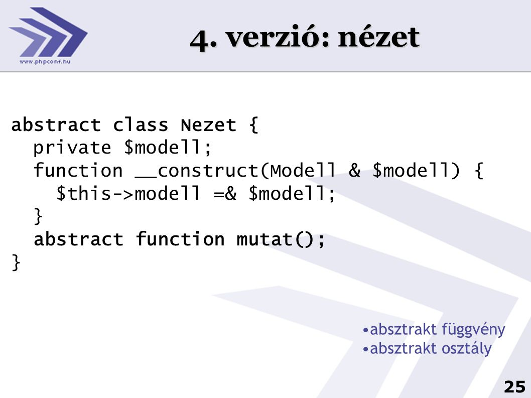 25 4. verzió: nézet abstract class Nezet { private $modell; function __construct(Modell & $modell) { $this->modell =& $modell; } abstract function mut