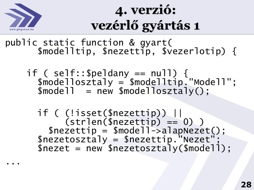 28 4. verzió: vezérlő gyártás 1 public static function & gyart( $modelltip, $nezettip, $vezerlotip) { if ( self::$peldany == null) { $modellosztaly =