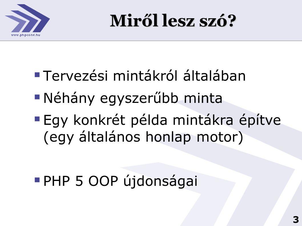 3 Miről lesz szó?  Tervezési mintákról általában  Néhány egyszerűbb minta  Egy konkrét példa mintákra építve (egy általános honlap motor)  PHP 5 O