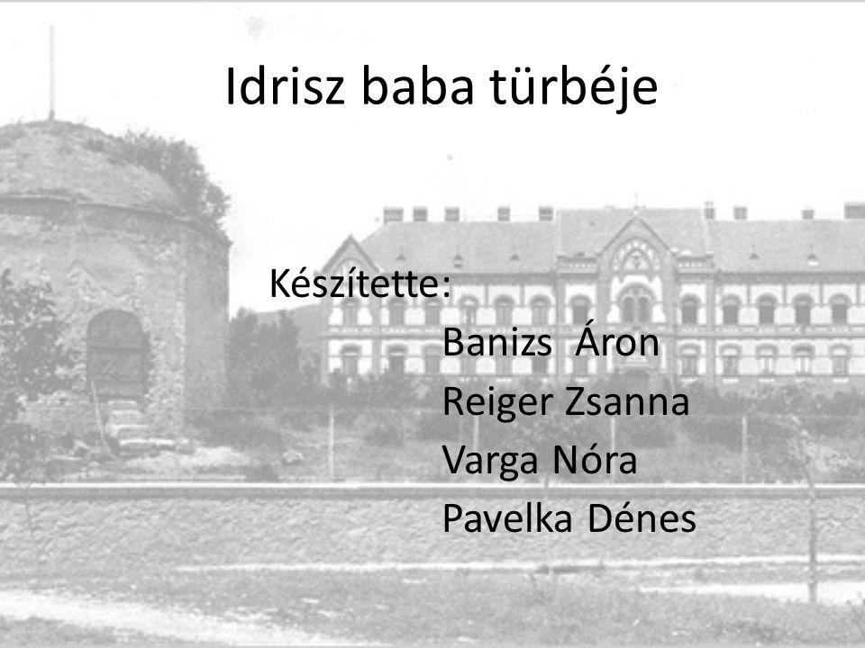 Idrisz baba türbéje Készítette: Banizs Áron Reiger Zsanna Varga Nóra Pavelka Dénes