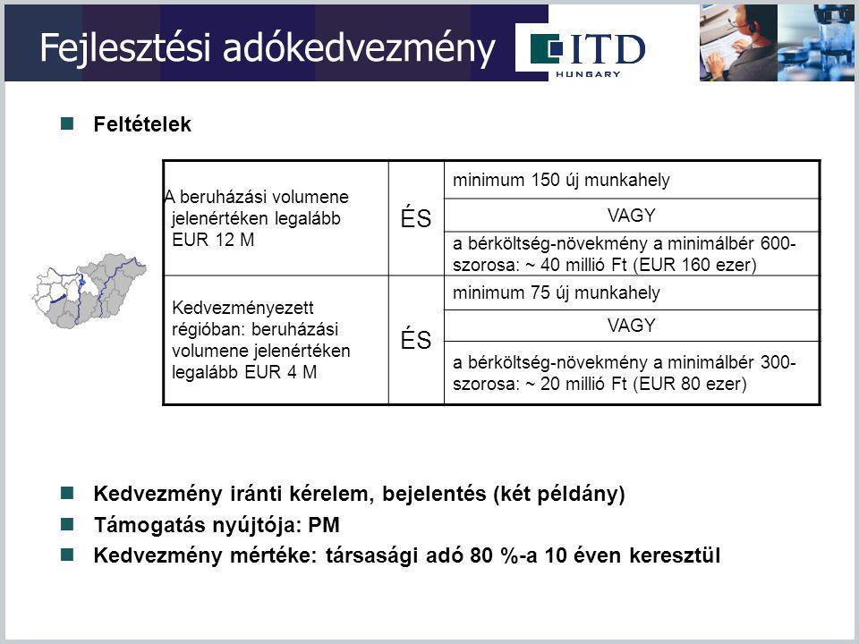 Fejlesztési adókedvezmény  Feltételek A beruházási volumene jelenértéken legalább EUR 12 M ÉS minimum 150 új munkahely VAGY a bérköltség-növekmény a