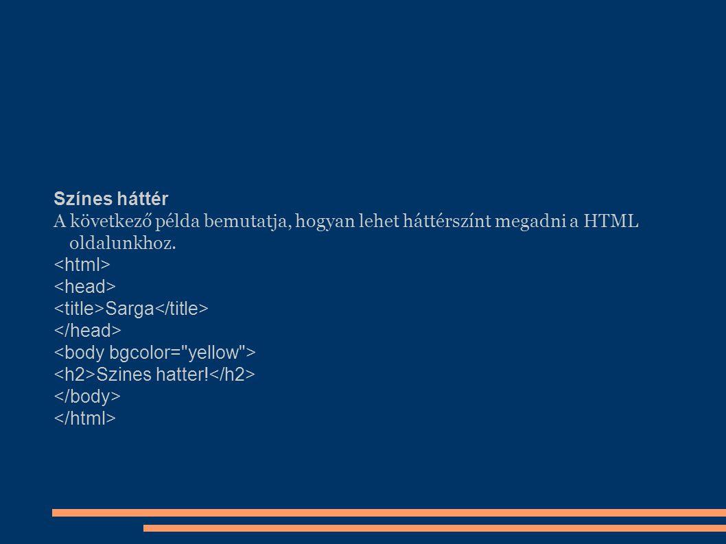 Színes háttér A következő példa bemutatja, hogyan lehet háttérszínt megadni a HTML oldalunkhoz. Sarga Szines hatter!