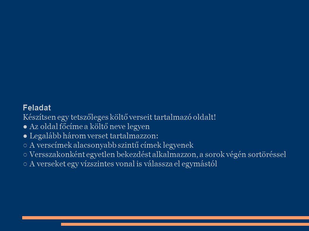 Feladat Készítsen egy tetszőleges költő verseit tartalmazó oldalt! ● Az oldal főcíme a költő neve legyen ● Legalább három verset tartalmazzon: ○ A ver