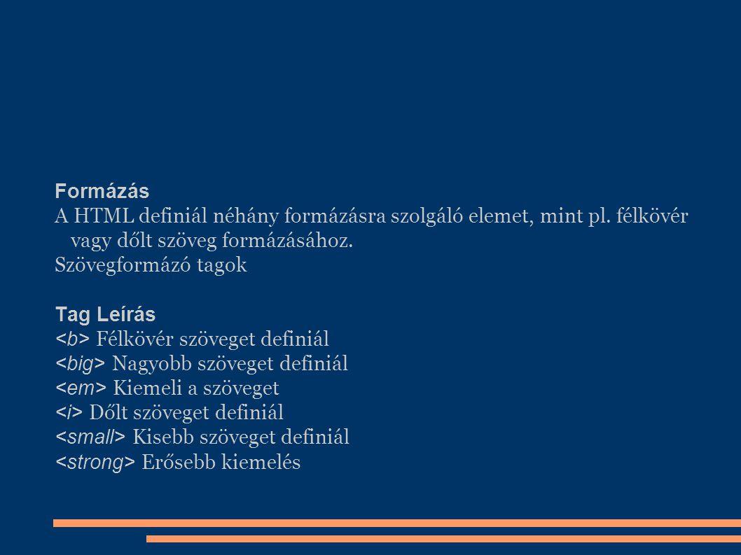 Formázás A HTML definiál néhány formázásra szolgáló elemet, mint pl. félkövér vagy dőlt szöveg formázásához. Szövegformázó tagok Tag Leírás Félkövér s