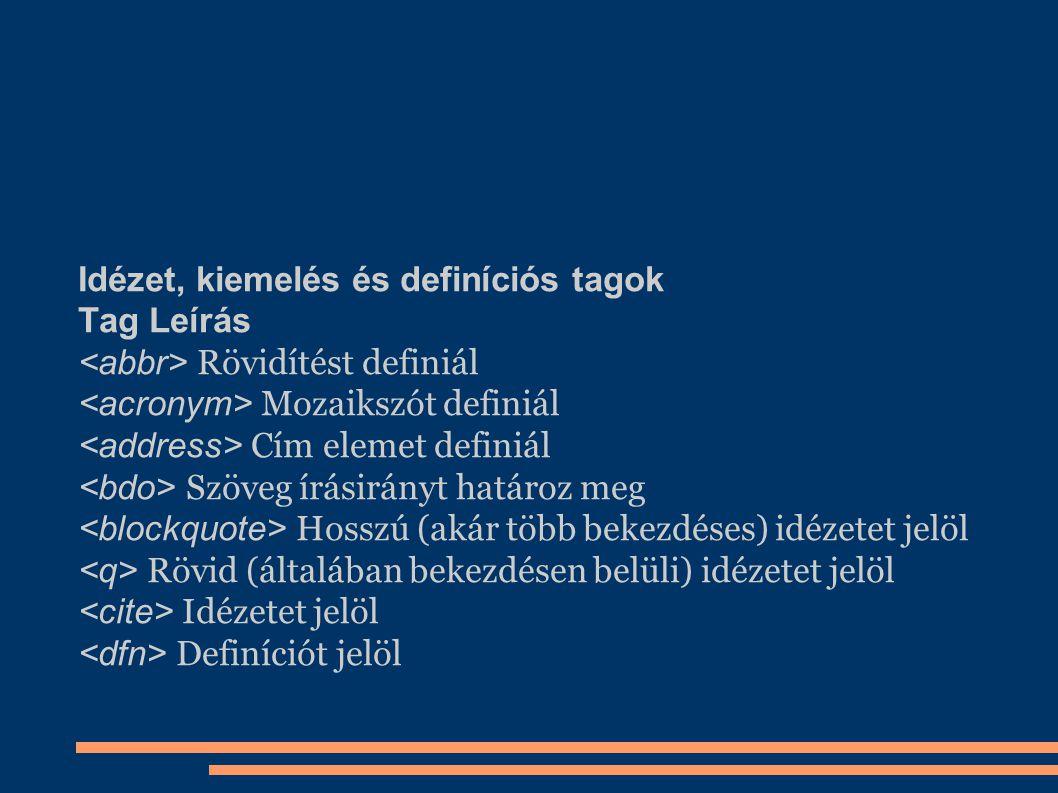 Idézet, kiemelés és definíciós tagok Tag Leírás Rövidítést definiál Mozaikszót definiál Cím elemet definiál Szöveg írásirányt határoz meg Hosszú (akár