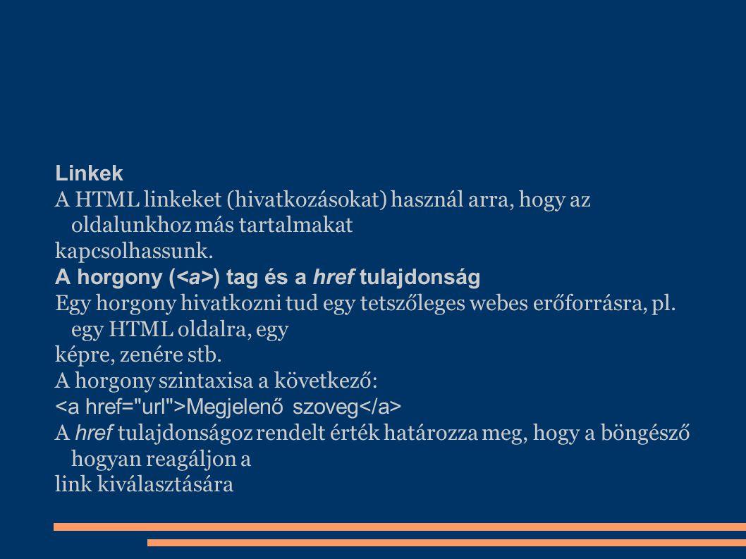 Linkek A HTML linkeket (hivatkozásokat) használ arra, hogy az oldalunkhoz más tartalmakat kapcsolhassunk. A horgony ( ) tag és a href tulajdonság Egy