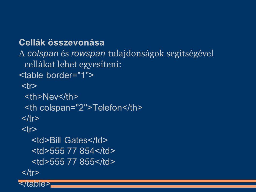 Cellák összevonása A colspan és rowspan tulajdonságok segítségével cellákat lehet egyesíteni: Nev Telefon Bill Gates 555 77 854 555 77 855