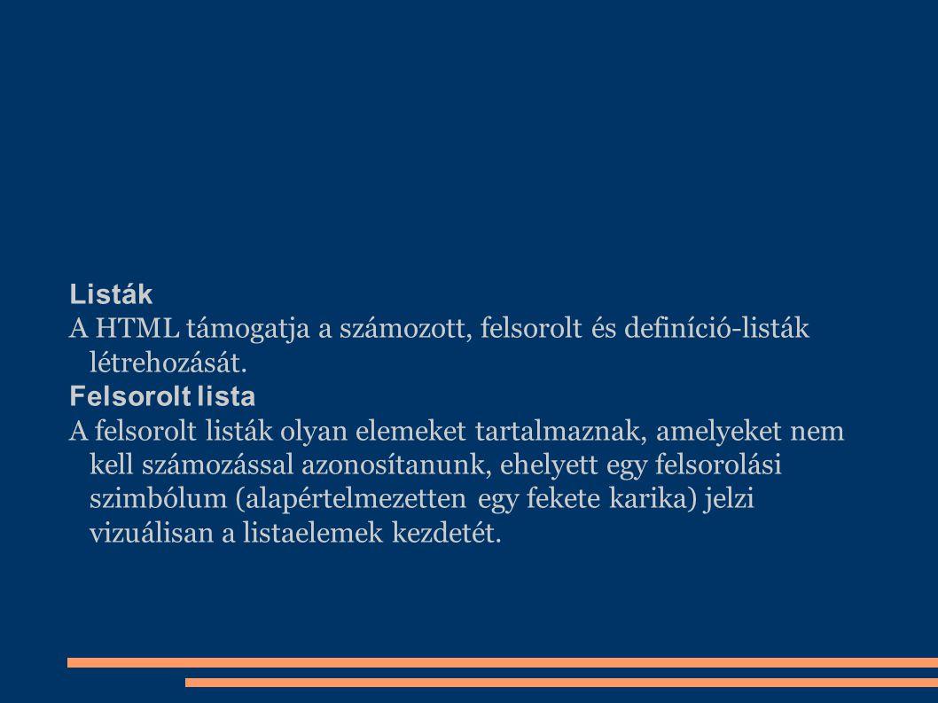 Listák A HTML támogatja a számozott, felsorolt és definíció-listák létrehozását. Felsorolt lista A felsorolt listák olyan elemeket tartalmaznak, amely