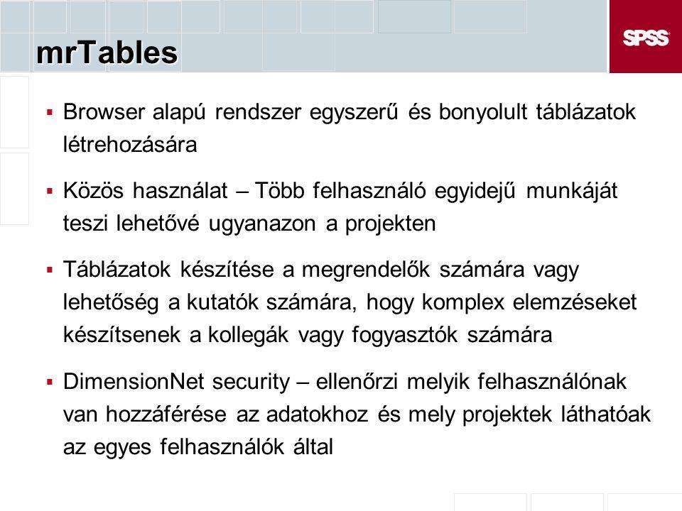 mrTables  Browser alapú rendszer egyszerű és bonyolult táblázatok létrehozására  Közös használat – Több felhasználó egyidejű munkáját teszi lehetővé ugyanazon a projekten  Táblázatok készítése a megrendelők számára vagy lehetőség a kutatók számára, hogy komplex elemzéseket készítsenek a kollegák vagy fogyasztók számára  DimensionNet security – ellenőrzi melyik felhasználónak van hozzáférése az adatokhoz és mely projektek láthatóak az egyes felhasználók által