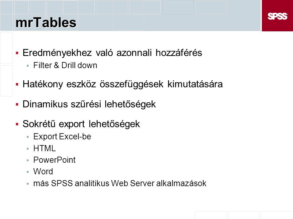 mrTables  Eredményekhez való azonnali hozzáférés  Filter & Drill down  Hatékony eszköz összefüggések kimutatására  Dinamikus szűrési lehetőségek  Sokrétű export lehetőségek  Export Excel-be  HTML  PowerPoint  Word  más SPSS analitikus Web Server alkalmazások