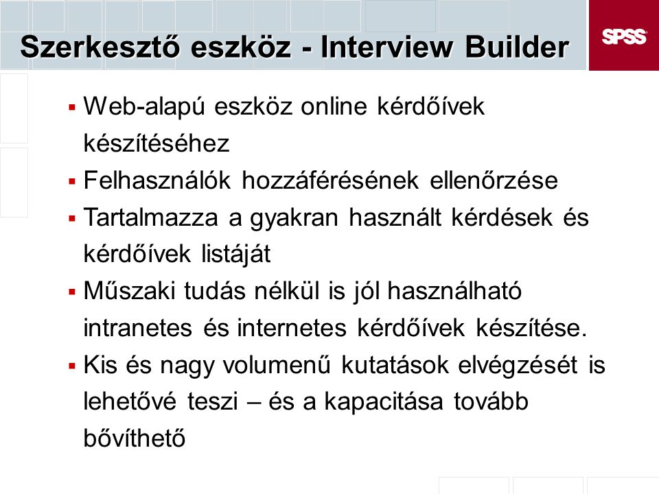 Szerkesztő eszköz - Interview Builder  Web-alapú eszköz online kérdőívek készítéséhez  Felhasználók hozzáférésének ellenőrzése  Tartalmazza a gyakran használt kérdések és kérdőívek listáját  Műszaki tudás nélkül is jól használható intranetes és internetes kérdőívek készítése.