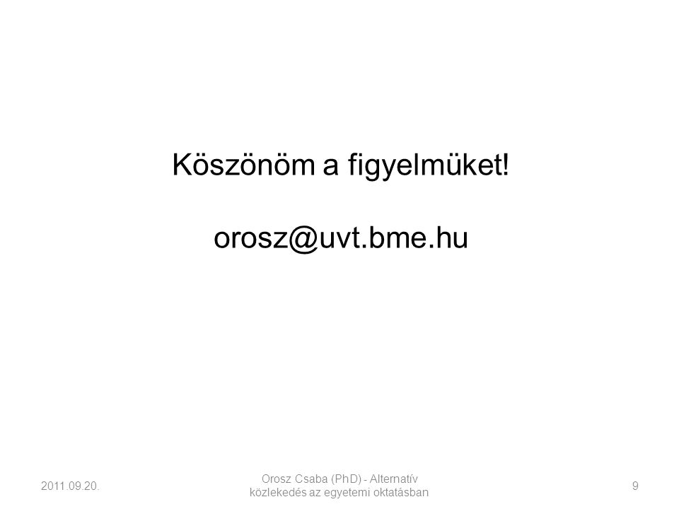 2011.09.20. Orosz Csaba (PhD) - Alternatív közlekedés az egyetemi oktatásban 9 Köszönöm a figyelmüket! orosz@uvt.bme.hu