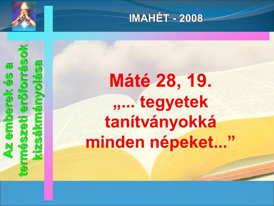 IMAHÉT - 2008 Az emberek és a természeti erőforrások kizsákmányolása Máté 28, 19.