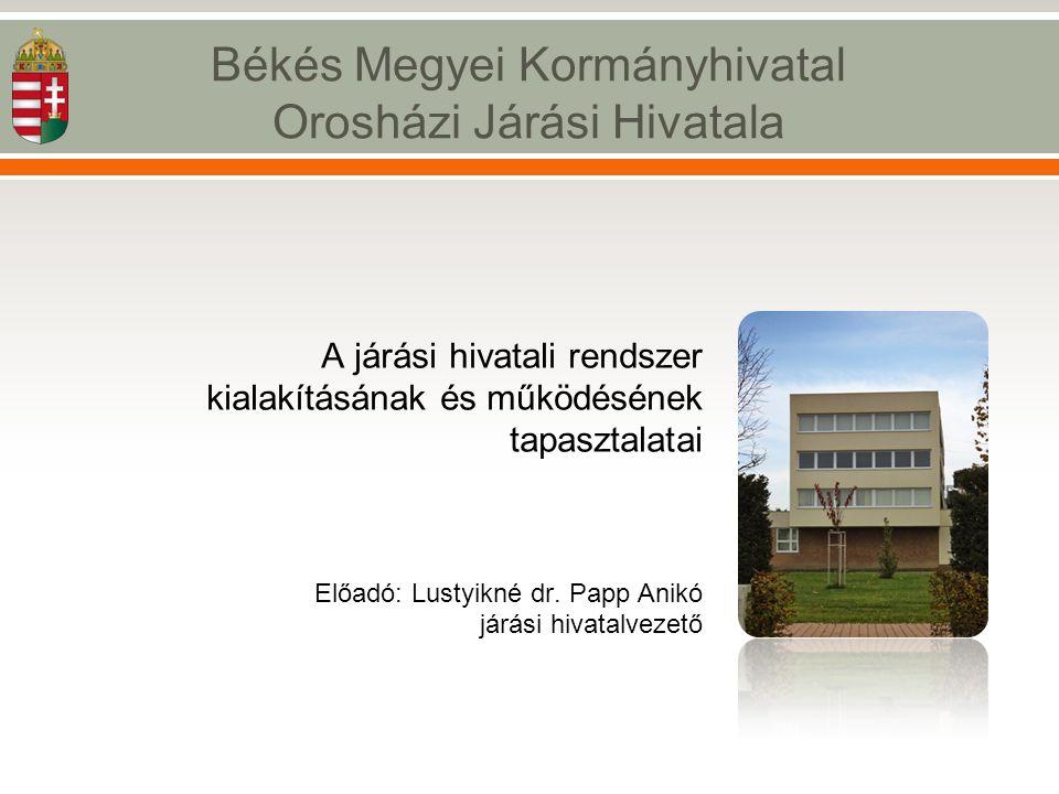 A járási hivatali rendszer kialakításának és működésének tapasztalatai Előadó: Lustyikné dr. Papp Anikó járási hivatalvezető Békés Megyei Kormányhivat