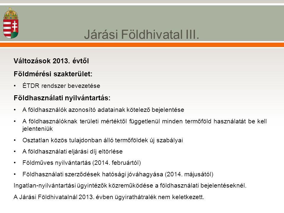 Járási Földhivatal III. Változások 2013. évtől Földmérési szakterület: •ÉTDR rendszer bevezetése Földhasználati nyilvántartás: •A földhasználók azonos