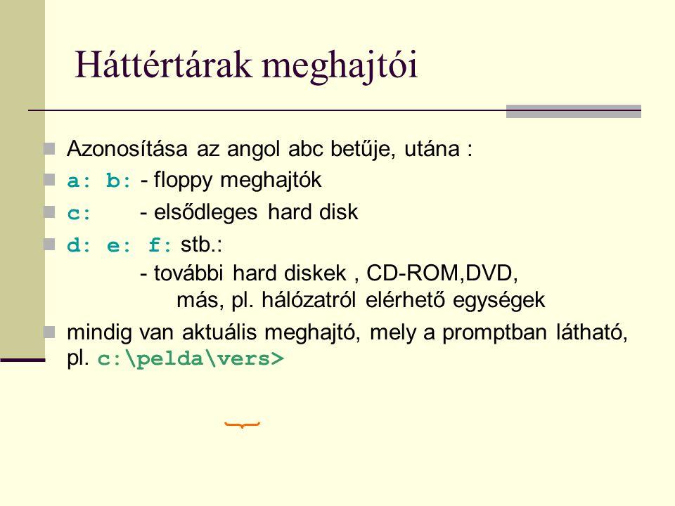 Háttértárak meghajtói  Azonosítása az angol abc betűje, utána :  a: b: - floppy meghajtók  c: - elsődleges hard disk  d: e: f: stb.: - további har