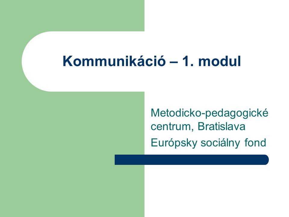 Kommunikáció – 1. modul Metodicko-pedagogické centrum, Bratislava Európsky sociálny fond
