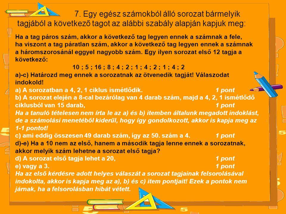 7. Egy egész számokból álló sorozat bármelyik tagjából a következő tagot az alábbi szabály alapján kapjuk meg: Ha a tag páros szám, akkor a következő