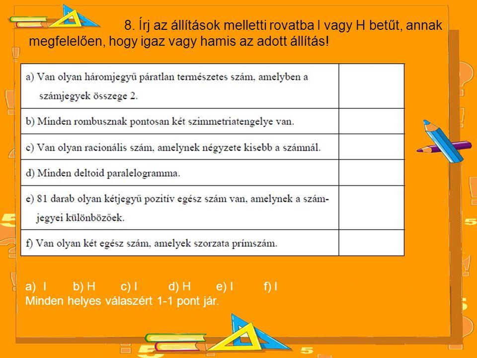 8. Írj az állítások melletti rovatba I vagy H betűt, annak megfelelően, hogy igaz vagy hamis az adott állítás! a)I b) H c) I d) H e) I f) I Minden hel