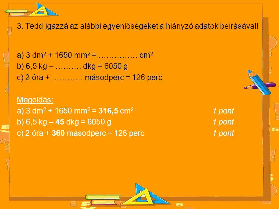 3. Tedd igazzá az alábbi egyenlőségeket a hiányzó adatok beírásával! a) 3 dm 2 + 1650 mm 2 = …………… cm 2 b) 6,5 kg – ………. dkg = 6050 g c) 2 óra + …………
