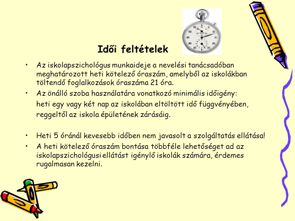 Idői feltételek •Az iskolapszichológus munkaideje a nevelési tanácsadóban meghatározott heti kötelező óraszám, amelyből az iskolákban töltendő foglalk