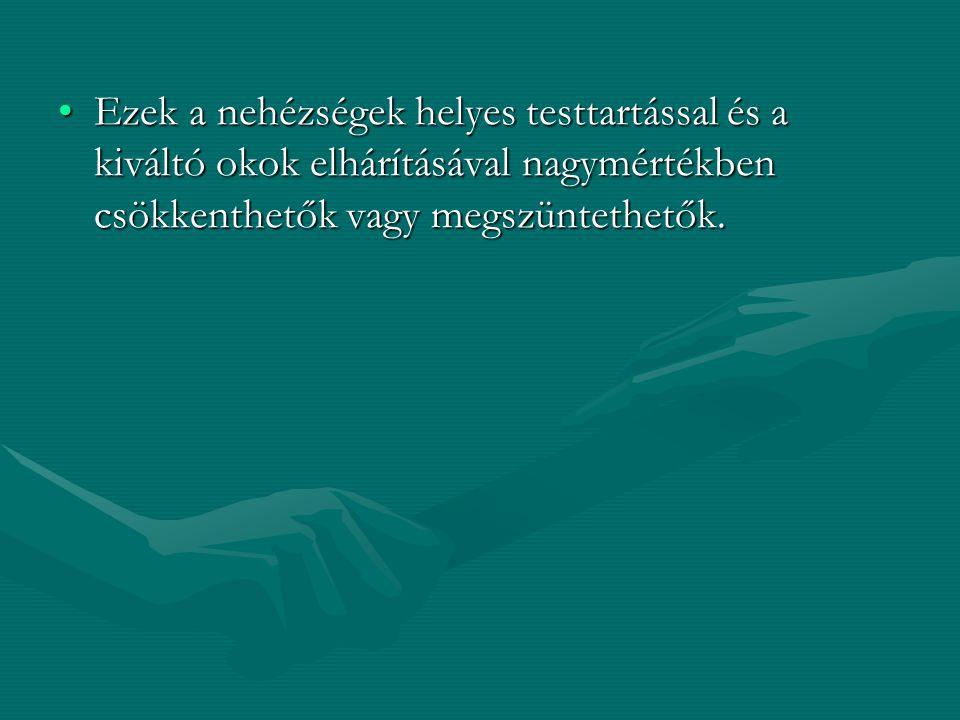 •Ezek a nehézségek helyes testtartással és a kiváltó okok elhárításával nagymértékben csökkenthetők vagy megszüntethetők.