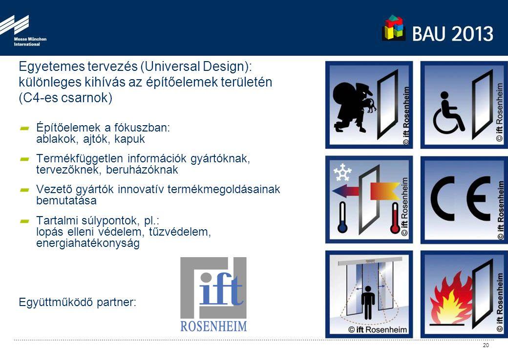 Egyetemes tervezés (Universal Design): különleges kihívás az építőelemek területén (C4-es csarnok) Építőelemek a fókuszban: ablakok, ajtók, kapuk Termékfüggetlen információk gyártóknak, tervezőknek, beruházóknak Vezető gyártók innovatív termékmegoldásainak bemutatása Tartalmi súlypontok, pl.: lopás elleni védelem, tűzvédelem, energiahatékonyság Együttműködő partner: 20