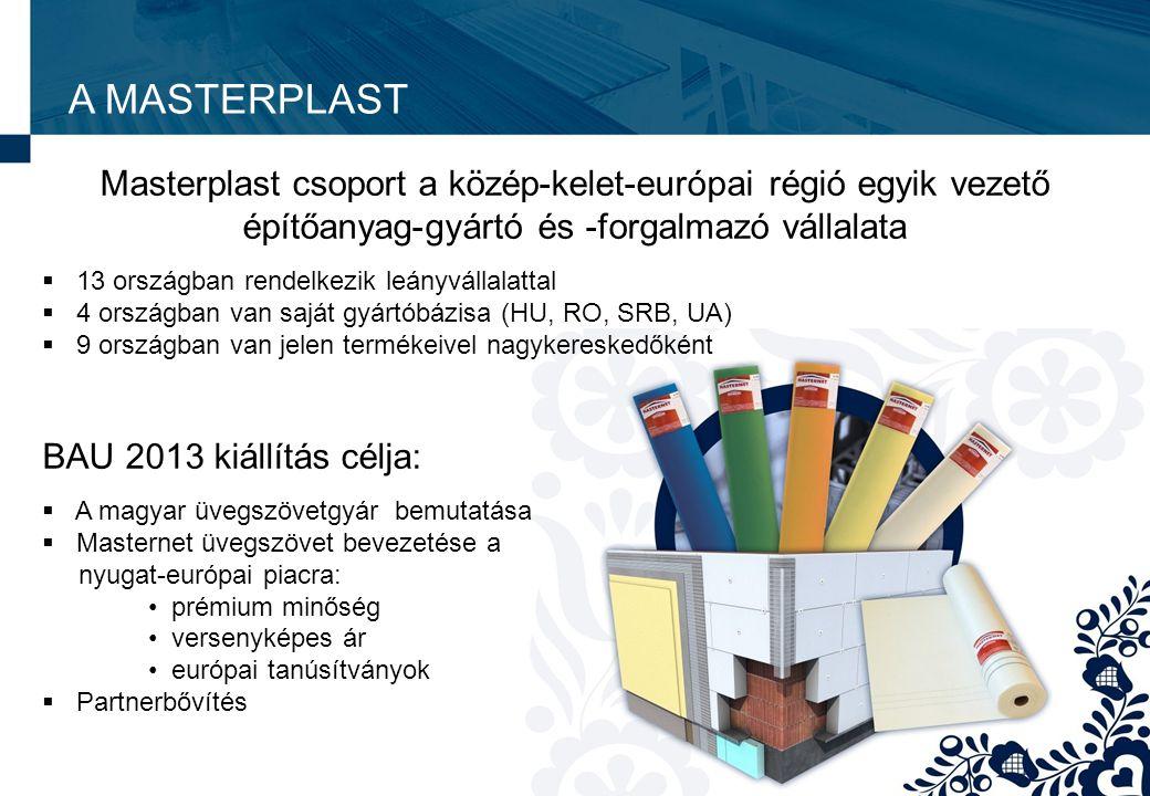 A MASTERPLAST Masterplast csoport a közép-kelet-európai régió egyik vezető építőanyag-gyártó és -forgalmazó vállalata  13 országban rendelkezik leányvállalattal  4 országban van saját gyártóbázisa (HU, RO, SRB, UA)  9 országban van jelen termékeivel nagykereskedőként BAU 2013 kiállítás célja:  A magyar üvegszövetgyár bemutatása  Masternet üvegszövet bevezetése a nyugat-európai piacra: • prémium minőség • versenyképes ár • európai tanúsítványok  Partnerbővítés