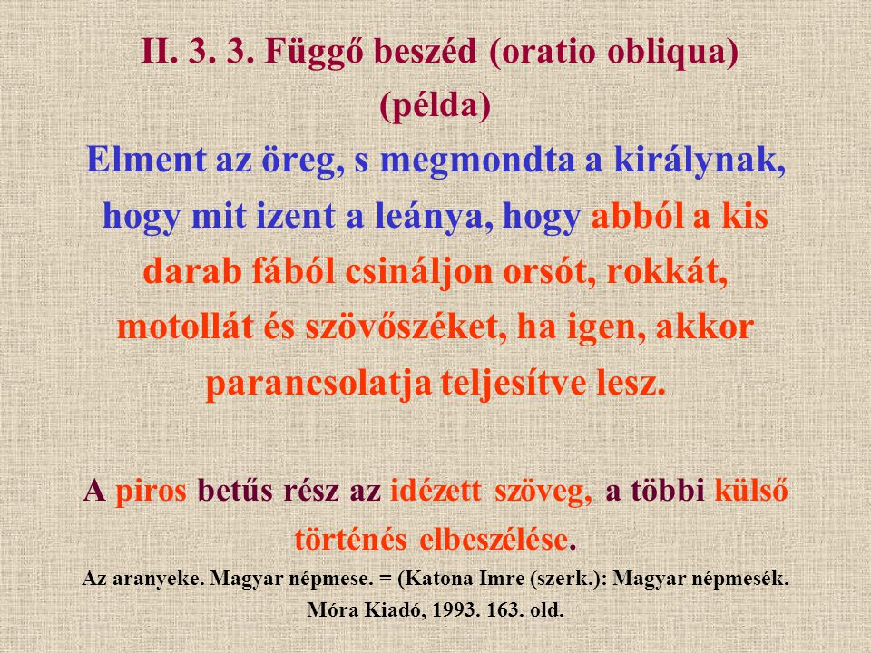 II. 3. 3. Függő beszéd (oratio obliqua) (példa) Elment az öreg, s megmondta a királynak, hogy mit izent a leánya, hogy abból a kis darab fából csinálj