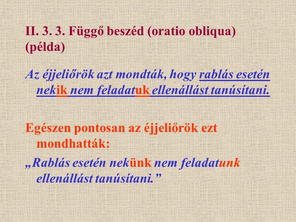 II. 3. 3. Függő beszéd (oratio obliqua) (példa) Az éjjeliőrök azt mondták, hogy rablás esetén nekik nem feladatuk ellenállást tanúsítani. Egészen pont