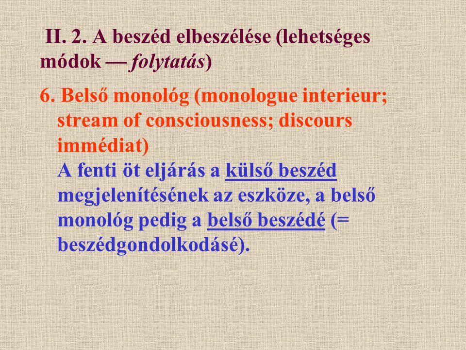 II. 2. A beszéd elbeszélése (lehetséges módok — folytatás) 6. Belső monológ (monologue interieur; stream of consciousness; discours immédiat) A fenti