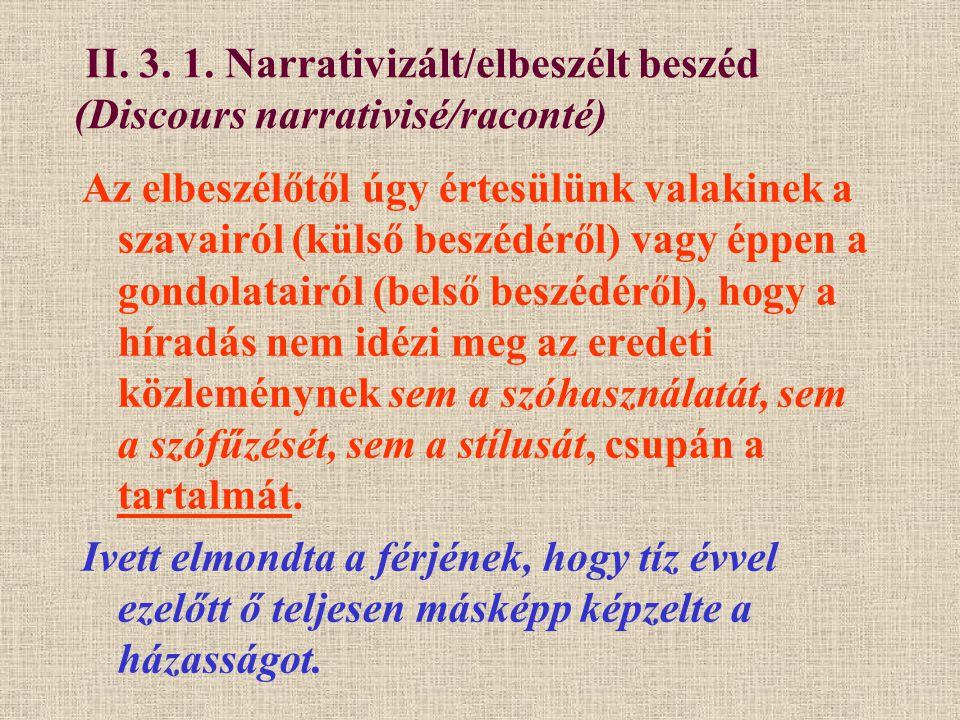II. 3. 1. Narrativizált/elbeszélt beszéd (Discours narrativisé/raconté) Az elbeszélőtől úgy értesülünk valakinek a szavairól (külső beszédéről) vagy é