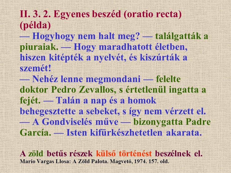 II. 3. 2. Egyenes beszéd (oratio recta) (példa) — Hogyhogy nem halt meg? — találgatták a piuraiak. — Hogy maradhatott életben, hiszen kitépték a nyelv