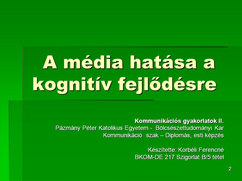 2 A média hatása a kognitív fejlődésre Kommunikációs gyakorlatok II. Pázmány Péter Katolikus Egyetem - Bölcsészettudományi Kar Kommunikáció szak – Dip