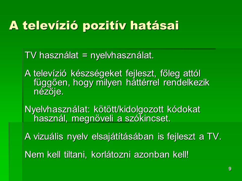 9 A televízió pozitív hatásai TV használat = nyelvhasználat. A televízió készségeket fejleszt, főleg attól függően, hogy milyen háttérrel rendelkezik