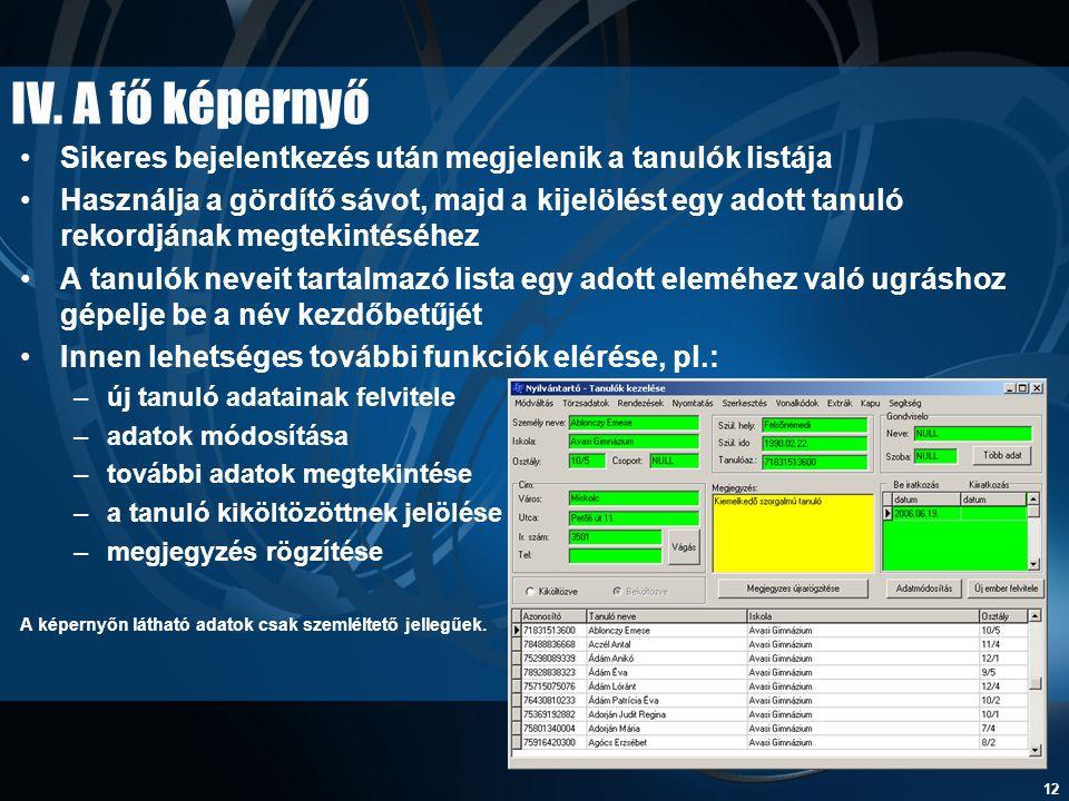 12 IV. A fő képernyő •Sikeres bejelentkezés után megjelenik a tanulók listája •Használja a gördítő sávot, majd a kijelölést egy adott tanuló rekordján