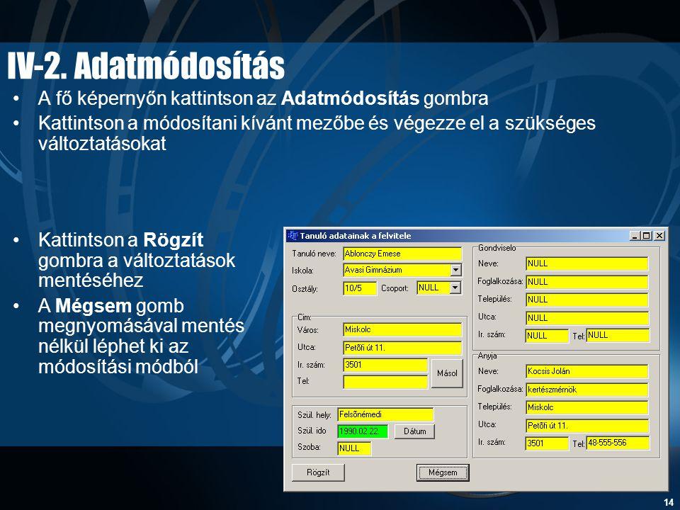 14 IV-2. Adatmódosítás •A fő képernyőn kattintson az Adatmódosítás gombra •Kattintson a módosítani kívánt mezőbe és végezze el a szükséges változtatás