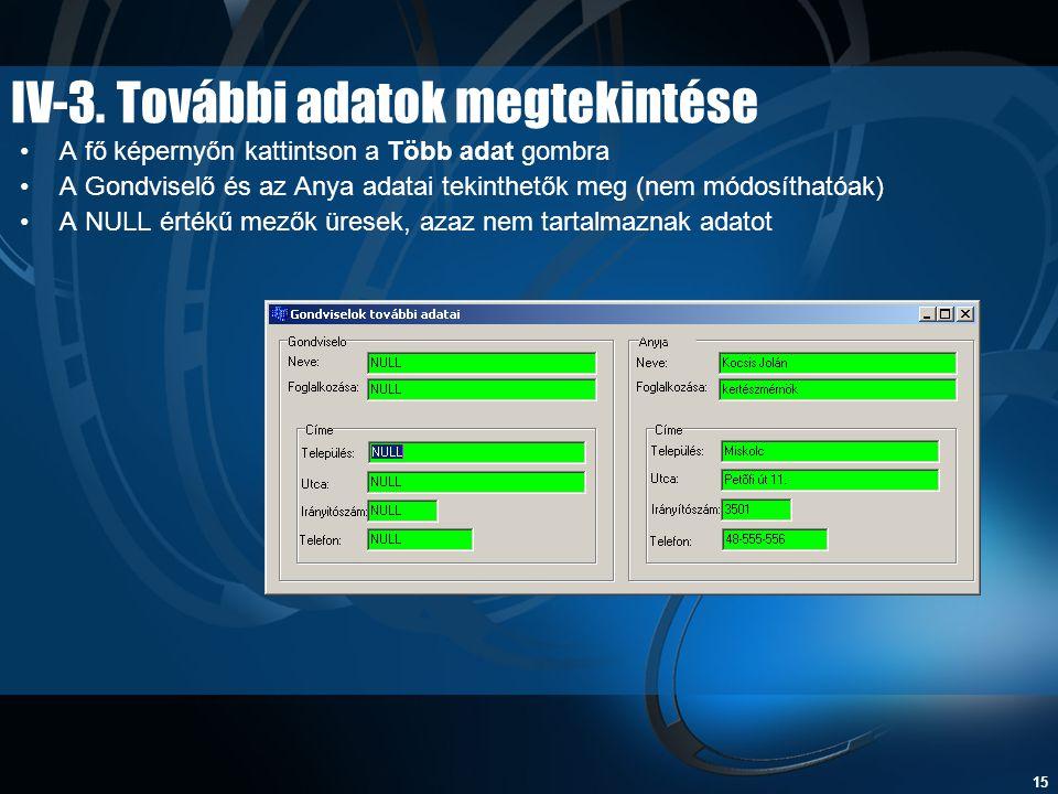 15 IV-3. További adatok megtekintése •A fő képernyőn kattintson a Több adat gombra •A Gondviselő és az Anya adatai tekinthetők meg (nem módosíthatóak)